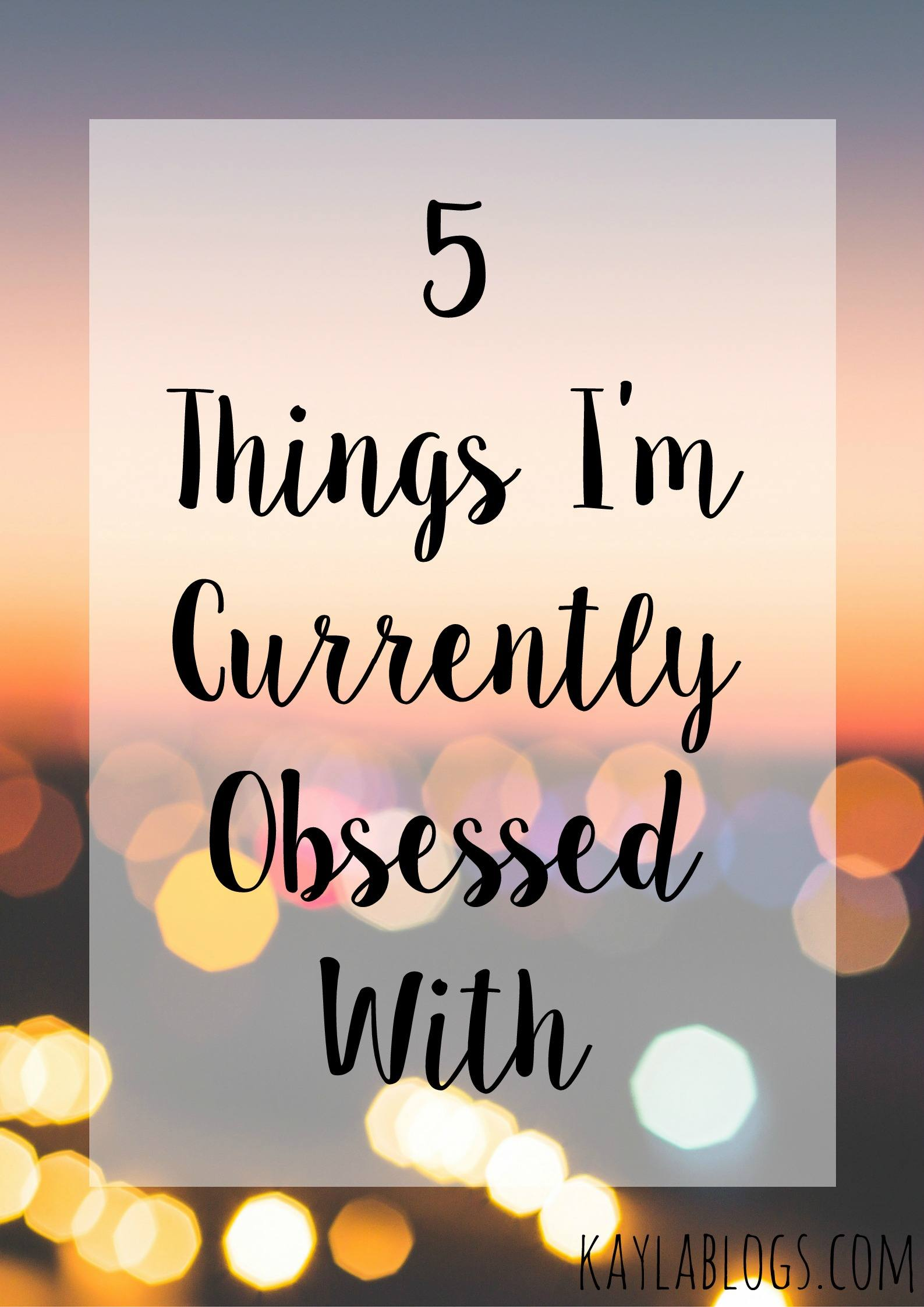 5 Things I'm Currently Obsessed With
